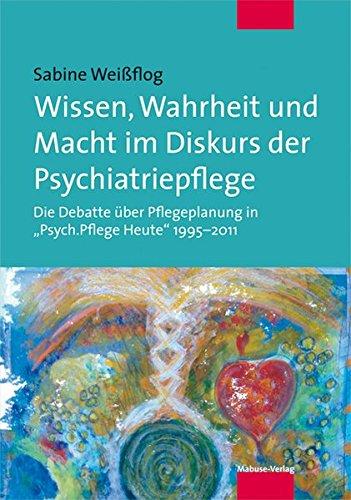 Wissen, Wahrheit und Macht im Diskurs der Psychiatriepflege. Die Debatte über Pflegeplanung in 'Psych.Pflege Heute' 1995-2011