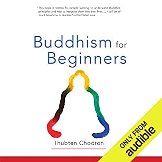 Buddhism for Beginners                   By:                                                                                                                                 Thubten Chodron,                                                                                        His Holiness the Dalai Lama (foreword)                               Narrated by:                                                                                                                                 Gabra Zackman                      Length: 4 hrs and 43 mins     316 ratings     Overall 4.6