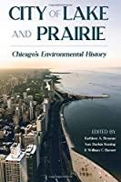 City of Lake and Prairie: Chicago's Environmental History (History of the Urban Environment)
