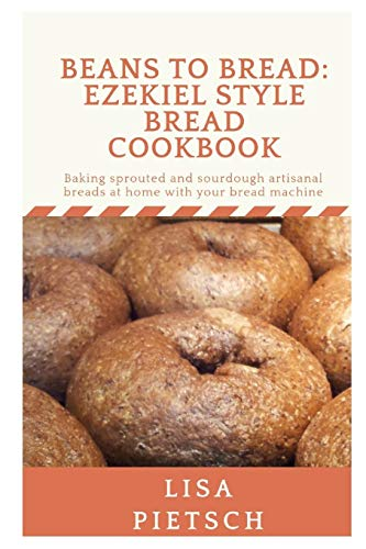Beans to Bread: Ezekiel Style Bread Cookbook: Baking sprouted and sourdough artisanal breads at home with your bread machine