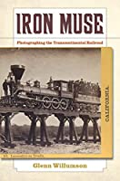Iron Muse: Photographing the Transcontinental Railroad