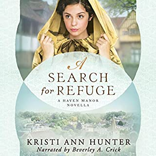 A Search for Refuge     A Haven Manor Novella              By:                                                                                                                                 Kristi Ann Hunter                               Narrated by:                                                                                                                                 Beverley A. Crick                      Length: 3 hrs and 34 mins     28 ratings     Overall 4.5