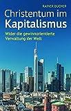 Christentum im Kapitalismus: Wider die gewinnorientierte Verwaltung der Welt - Rainer Bucher