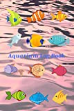 Aquarium Log Book: Complete Maintenance Journal - Record all of your Aquarium Maintenance and Care - Water Testing, Treatments, Cleaning, Water ... used for one tank or several with 100 pages