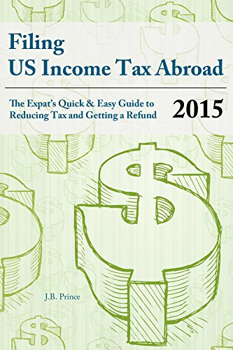 Filing US Income Tax Abroad: The US Expat's Quick and Easy Guide to Reducing Tax and Getting a Refund Tax Year 2015 (English Edition)