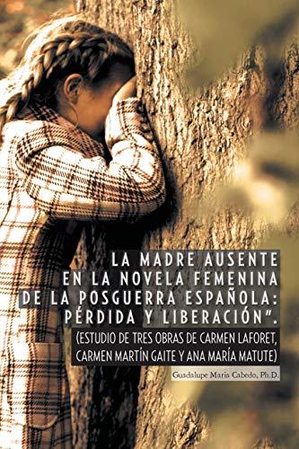 'La Madre Ausente en la Novela Femenina de la Posguerra Espanola: Perdida y Liberacion': (Estudio de Tres Obras de Carmen Laforet, Carmen Martín Gaite y Ana María Matute) (Spanish Edition)