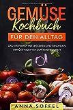 Gemüse Kochbuch für den Alltag: Das Kochbuch mit leckeren und gesunden Gemüse-Rezepten zum Nachkochen