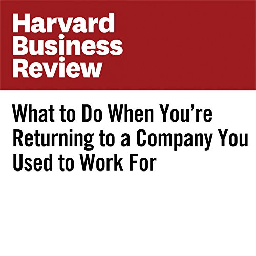 What to Do When You're Returning to a Company You Used to Work For | Rebecca Knight