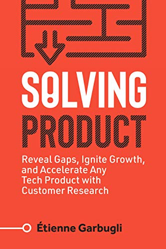 Solving Product: Reveal Gaps, Ignite Growth, and Accelerate Any Tech Product with Customer Research (English Edition)