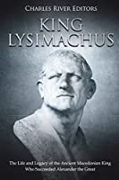 King Lysimachus: The Life and Legacy of the Ancient Macedonian King Who Succeeded Alexander the Great