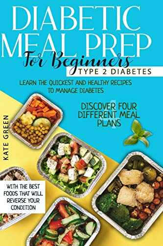 Diabetic Meal Prep for Beginners: Type 2 Diabetes-Learn The Quickest And Healthy Recipes To Manage Diabetes. Discover Four Different Meal Plans With The Best Foods That Will Reverse Your Condition