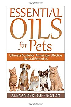 Essential Oils For Pets  Ultimate Guide for Amazingly Effective Natural Remedies For Pets  Natural Pet Remedies,Essential Oils Dogs Essential Oils Cats,Aromatherapy Pets,Essential Oils For Pets