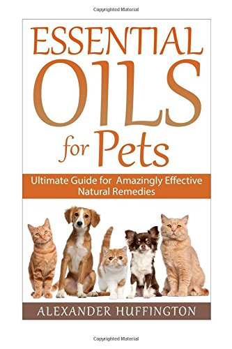 Essential Oils For Pets: Ultimate Guide for Amazingly Effective Natural Remedies For Pets (Natural Pet Remedies,Essential Oils Dogs, Essential Oils Cats,Aromatherapy Pets,Essential Oils For Pets,)