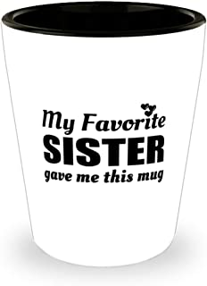 Funny Shot Glass for Sister - My Favorite Gave Me This Mug - 1.5 oz Ceramic Cup For Family Friends Co-Workers