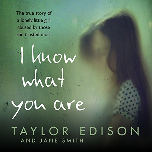 I Know What You Are     The true story of a lonely little girl abused by those she trusted most              By:                                                                                                                                 Taylor Edison,                                                                                        Jane Smith                               Narrated by:                                                                                                                                 Jessica Ball                      Length: 5 hrs and 28 mins     Not rated yet     Overall 0.0