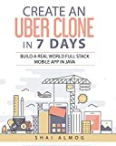 Create an Uber Clone in 7 Days: Build a real world full stack mobile app in Java: 1 (Clone a Mobile App in Java)