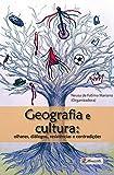 Geografia e cultura: olhares, diálogos, resistências e contradições (Portuguese Edition)