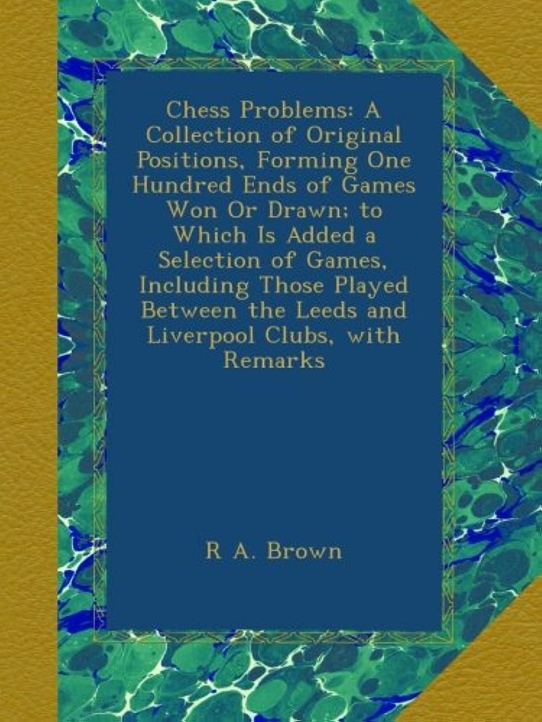 申し立てられた医師正統派Chess Problems: A Collection of Original Positions, Forming One Hundred Ends of Games Won Or Drawn; to Which Is Added a Selection of Games, Including Those Played Between the Leeds and Liverpool Clubs, with Remarks