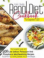 Renal Diet Cookbook for Beginners 2021: The Complete Guide With 200 Low Sodium, Potassium, And Phosphorus Mouthwatering Recipes to Control Your Kidney Disease and Avoid Dialysis