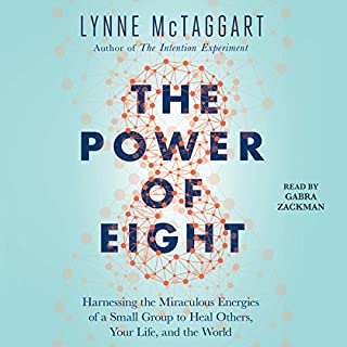 The Power of Eight     Harnessing the Miraculous Energies of a Small Group to Heal Others, Your Life, and the World              By:                                                                                                                                 Lynne McTaggart                               Narrated by:                                                                                                                                 Gabra Zackman                      Length: 7 hrs and 28 mins     7 ratings     Overall 4.3
