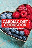 Cardiac Diet for Picky Eaters: 35+ Tasty Heart-Healthy and Low Sodium Recipes
