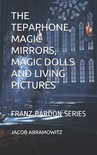 THE TEPAPHONE, MAGIC MIRRORS, MAGIC DOLLS AND LIVING PICTURES: FRANZ BARDON SERIES (THE FRANZ BARDON SERIES, Band 4)