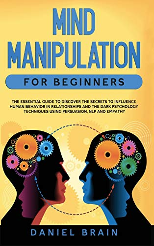 Mind Manipulation for Beginners: The Essential Guide to Discover The Secrets to Influence Human Behavior in Relationships and The Dark Psychology Techniques Using Persuasion, NLP and Empathy Front Cover