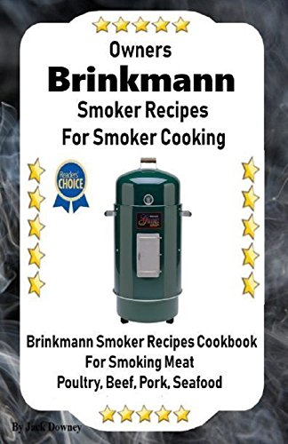 Owners Brinkmann Smoker Recipes For Smoker Cooking: Beef Pork Poultry Seafood Smoker Cookbook (English Edition)