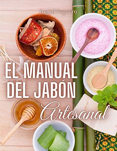 El Manual del Jabón Artesanal: Aprende ha Hacer tus Propios Jabones Naturales desde tu Casa