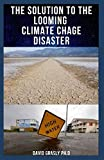 THE SOLUTION TO THE LOOMING CLIMATE CHANGE DISASTER: Everything Thing You Need To Know And What We Need To Do
