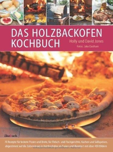Das Holzbackofen-Kochbuch: Rezepte für leckere Pizzen und Brote, für Fleisch- und Fischgerichte, Kuchen und Süßspeisen by David Jones(1. Mai 2013)