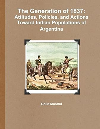 The Generation of 1837: Attitudes, Policies, and Actions Toward Indian Populations of Argentina by Colin Mustful (2014-01-15)