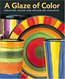 A Glaze of Color: Creating Color and Design On Ceramics...