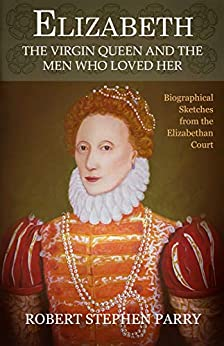 ELIZABETH - the Virgin Queen and the Men who Loved Her: Biographical Sketches from the Elizabethan Court by [Robert Stephen Parry]