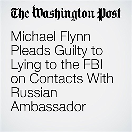 Michael Flynn Pleads Guilty to Lying to the FBI on Contacts With Russian Ambassador audiobook cover art