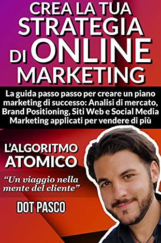 Strategia di online marketing: La guida passo passo per creare un piano marketing di successo: Analisi di mercato, Brand Positioning, Siti Web e Social Media Marketing applicati per vedenre di più