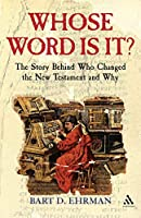 Whose Word is it?: The Story Behind Who Changed The New Testament and Why