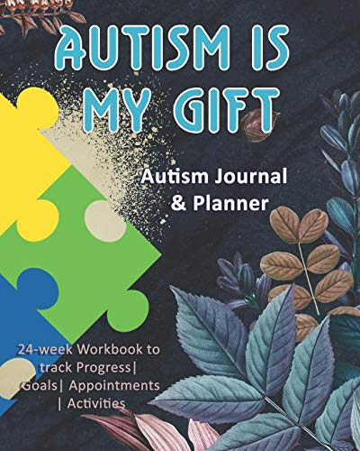 Autism Is My Gift: Autism Journal & Planner: 24-week Workbook to track Progress| Goals| Appointments