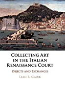 Collecting Art in the Italian Renaissance Court: Objects and Exchanges