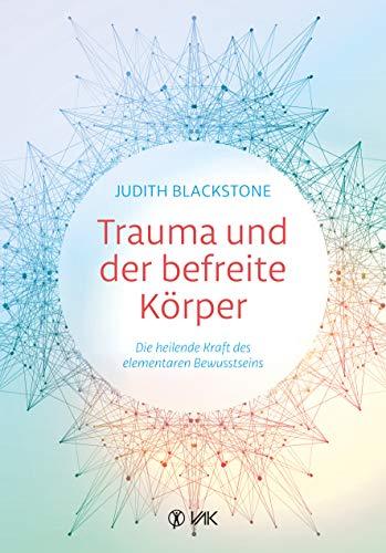 Trauma und der befreite Körper: Die heilende Kraft des elementaren Bewusstseins