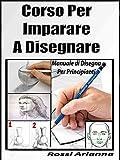 Corso per Imparare a disegnare: Manuale di disegno per principianti