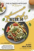 Keto After 50: The Ultimate Keto Diet For Beginners. Boost Your Energy, Balance Your Hormones, And StayHealthy In Your Senior Years With Easy Recipes And A 21-DayMeal Plan For Weight Loss