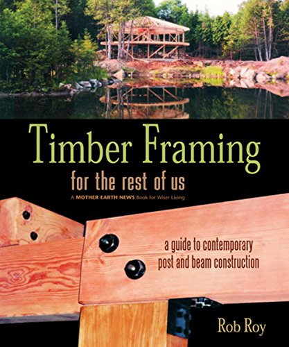 Timber Framing for the Rest of Us: A Guide to Contemporary Post and Beam Construction (Mother Earth News Wiser Living Series Book 12) by [Rob Roy]