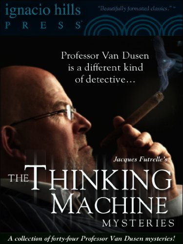 The Thinking Machine Mysteries: A Collection of Professor Van Dusen Stories (Forty-four mysteries in one volume!)