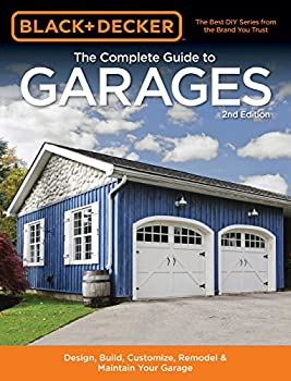 Black & Decker The Complete Guide to Garages 2nd Edition  Includes  Building a New Garage Repairing & Replacing Doors & Windows Improving Storage Maintaining .. Plans  Black & Decker Complete Guide