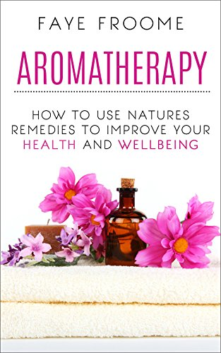 Aromatherapy: How to use natures remedies to improve your health and wellbeing (Essential Oils, Aromatherapy for Beginners, Aromatherapy Recipes Book 1) by [Faye Froome]