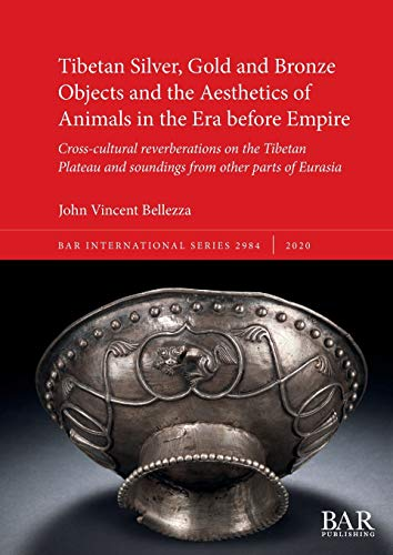 Tibetan Silver, Gold and Bronze Objects and the Aesthetics of Animals in the Era before Empire: Cross-cultural reverberations on the Tibetan Plateau ... parts of Eurasia (2984) (BAR International)