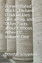 Darwin Hated Blacks, Richard Dawkins Lies Like a Rug, and Other Facts about Famous Atheists: Volume One