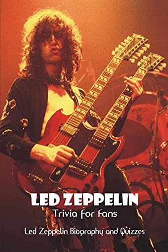 Led Zeppelin Trivia for Fans: Led Zeppelin Biography and Quizzes: Led Zeppelin Trivia Questions & Answers (English Edition)