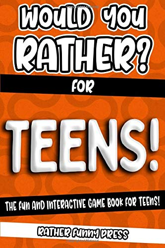 Would You Rather? For Teens!: The Fun And Interactive Game Book For Teens!...
